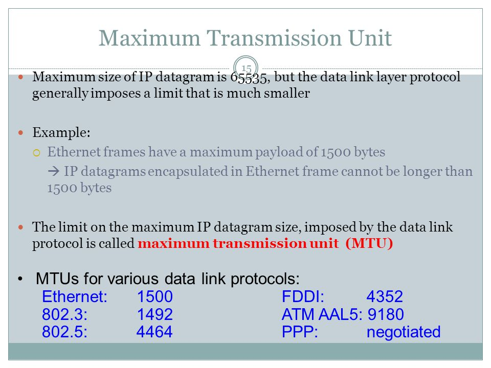 Maximum Transmission Unit 15 Maximum size of IP datagram is 65535, but the data link layer protocol generally imposes a limit that is much smaller Example:  Ethernet frames have a maximum payload of 1500 bytes  IP datagrams encapsulated in Ethernet frame cannot be longer than 1500 bytes The limit on the maximum IP datagram size, imposed by the data link protocol is called maximum transmission unit (MTU) MTUs for various data link protocols: Ethernet: 1500FDDI: :1492ATM AAL5: : 4464PPP: negotiated