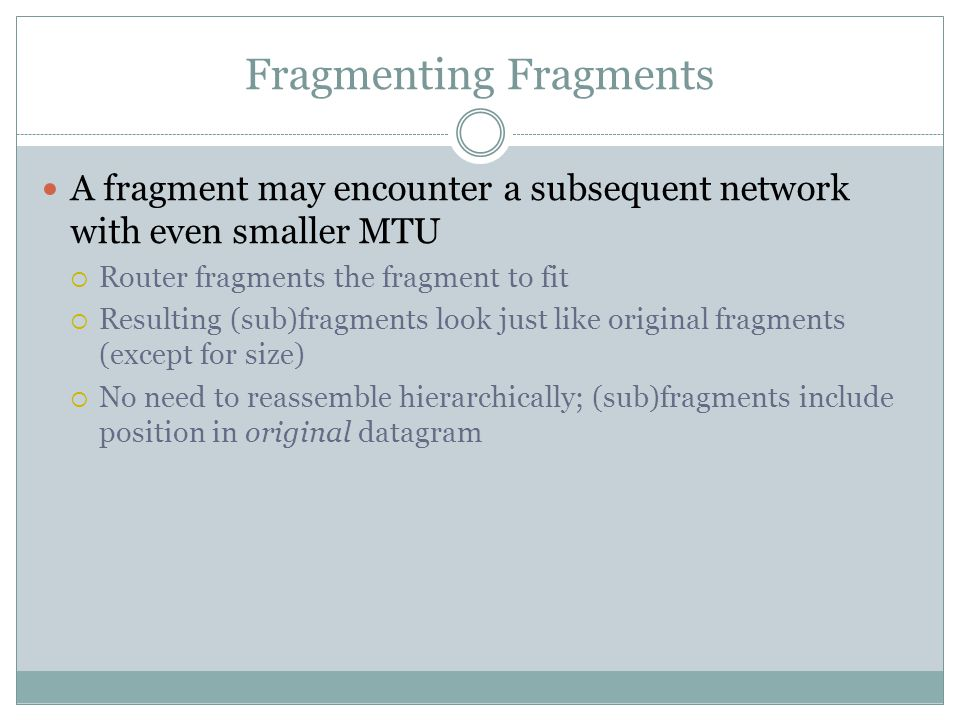 Fragmenting Fragments A fragment may encounter a subsequent network with even smaller MTU  Router fragments the fragment to fit  Resulting (sub)fragments look just like original fragments (except for size)  No need to reassemble hierarchically; (sub)fragments include position in original datagram