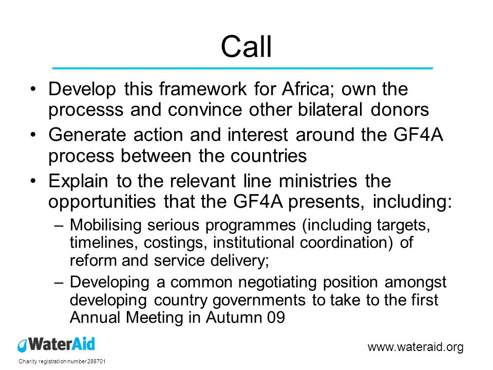 Charity registration number Call Develop this framework for Africa; own the processs and convince other bilateral donors Generate action and interest around the GF4A process between the countries Explain to the relevant line ministries the opportunities that the GF4A presents, including: –Mobilising serious programmes (including targets, timelines, costings, institutional coordination) of reform and service delivery; –Developing a common negotiating position amongst developing country governments to take to the first Annual Meeting in Autumn 09