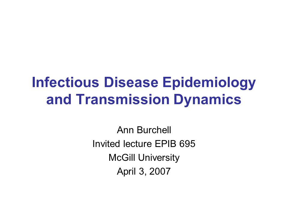 Infectious Disease Epidemiology and Transmission Dynamics Ann Burchell Invited lecture EPIB 695 McGill University April 3, 2007