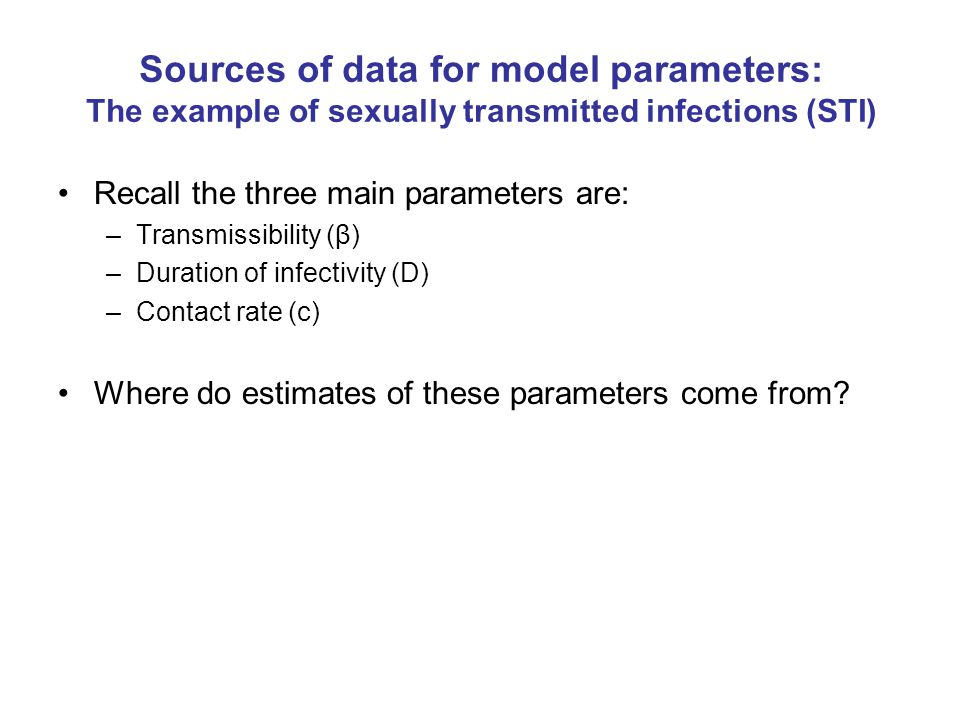 Sources of data for model parameters: The example of sexually transmitted infections (STI) Recall the three main parameters are: –Transmissibility (β)