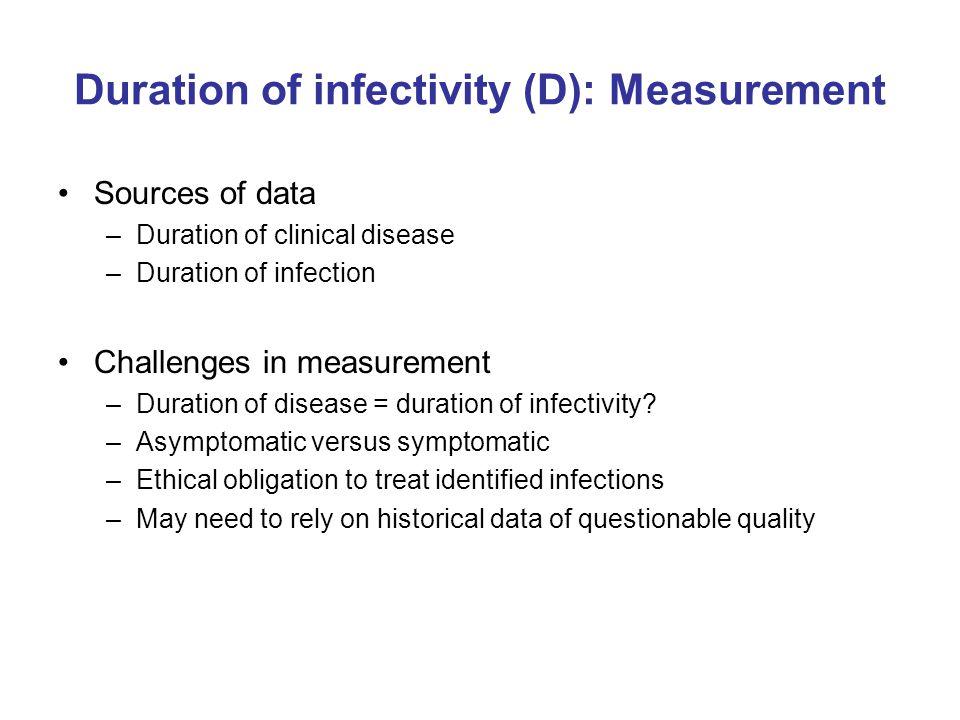 Duration of infectivity (D): Measurement Sources of data –Duration of clinical disease –Duration of infection Challenges in measurement –Duration of disease = duration of infectivity.