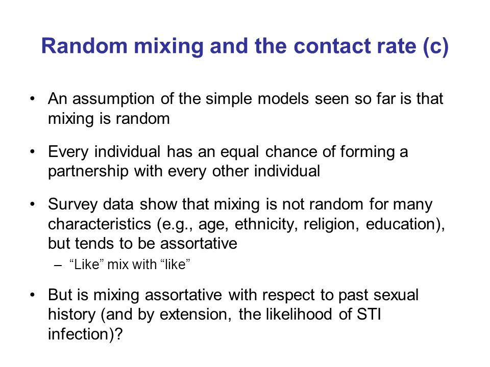 Random mixing and the contact rate (c) An assumption of the simple models seen so far is that mixing is random Every individual has an equal chance of