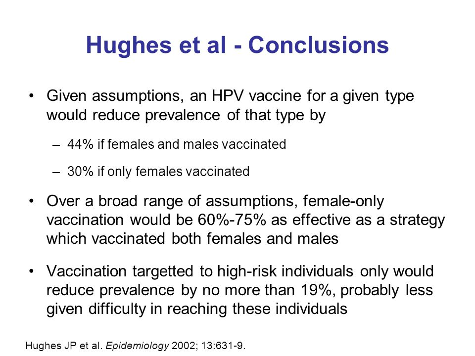 Hughes et al - Conclusions Given assumptions, an HPV vaccine for a given type would reduce prevalence of that type by –44% if females and males vaccin