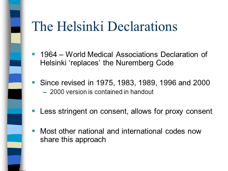 The Helsinki Declarations  1964 – World Medical Associations Declaration of Helsinki 'replaces' the Nuremberg Code  Since revised in 1975, 1983, 1989, 1996 and 2000 –2000 version is contained in handout  Less stringent on consent, allows for proxy consent  Most other national and international codes now share this approach