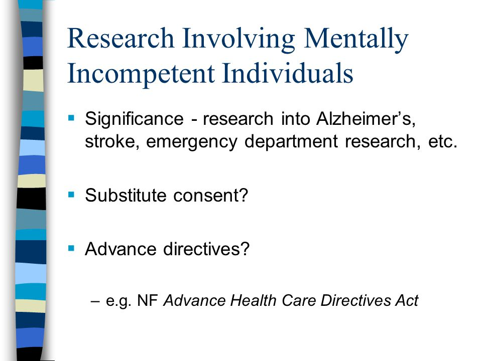 Research Involving Mentally Incompetent Individuals  Significance - research into Alzheimer's, stroke, emergency department research, etc.