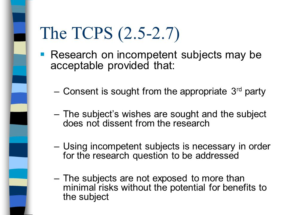The TCPS (2.5-2.7)  Research on incompetent subjects may be acceptable provided that: –Consent is sought from the appropriate 3 rd party –The subject's wishes are sought and the subject does not dissent from the research –Using incompetent subjects is necessary in order for the research question to be addressed –The subjects are not exposed to more than minimal risks without the potential for benefits to the subject