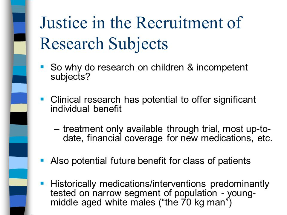 Justice in the Recruitment of Research Subjects  So why do research on children & incompetent subjects.