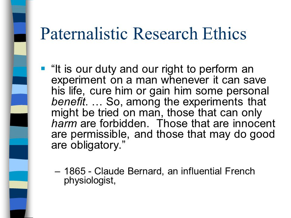 Paternalistic Research Ethics  It is our duty and our right to perform an experiment on a man whenever it can save his life, cure him or gain him some personal benefit.