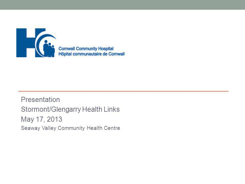 Presentation Stormont/Glengarry Health Links May 17, 2013 Seaway Valley Community Health Centre