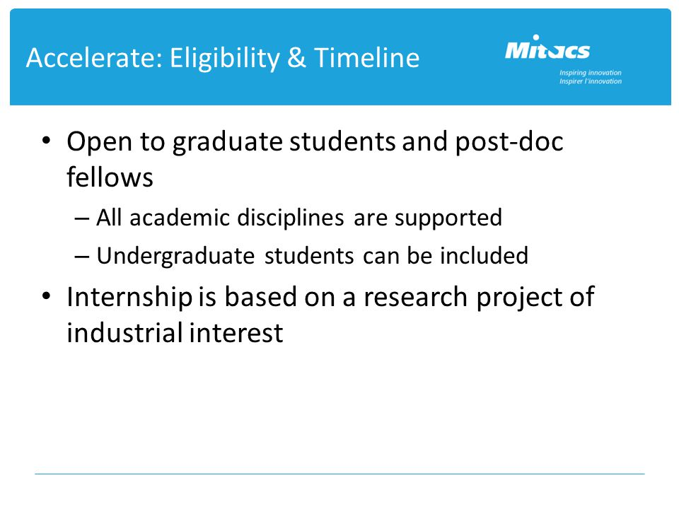 Open to graduate students and post-doc fellows – All academic disciplines are supported – Undergraduate students can be included Internship is based on a research project of industrial interest Accelerate: Eligibility & Timeline