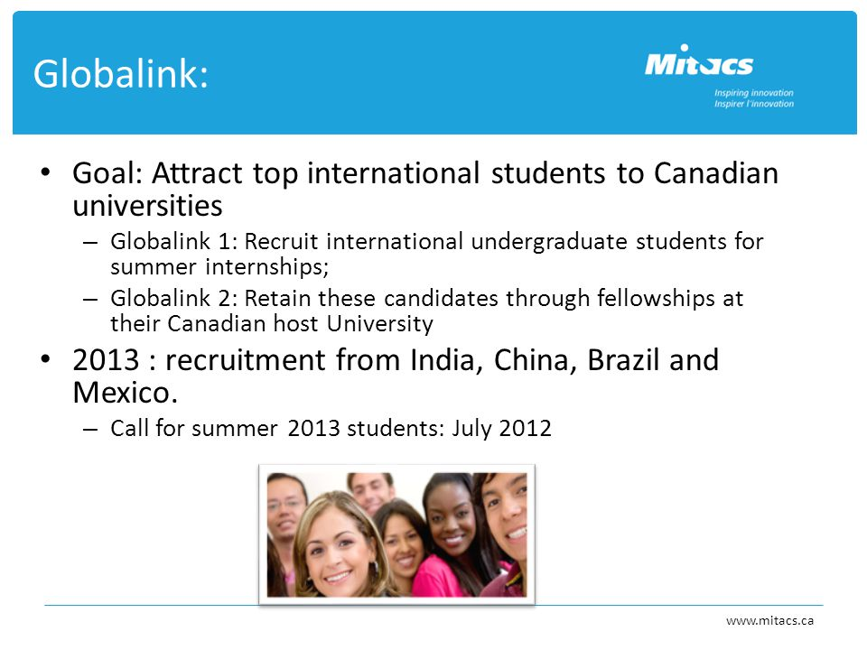 Goal: Attract top international students to Canadian universities – Globalink 1: Recruit international undergraduate students for summer internships; – Globalink 2: Retain these candidates through fellowships at their Canadian host University 2013 : recruitment from India, China, Brazil and Mexico.