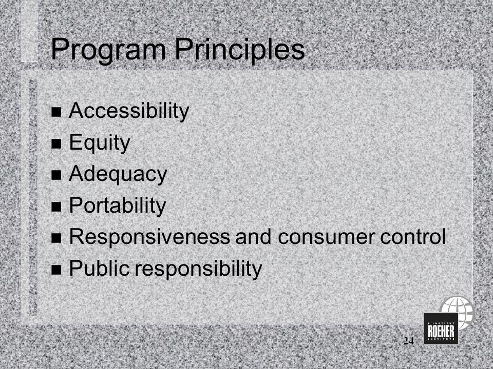24 Program Principles n Accessibility n Equity n Adequacy n Portability n Responsiveness and consumer control n Public responsibility