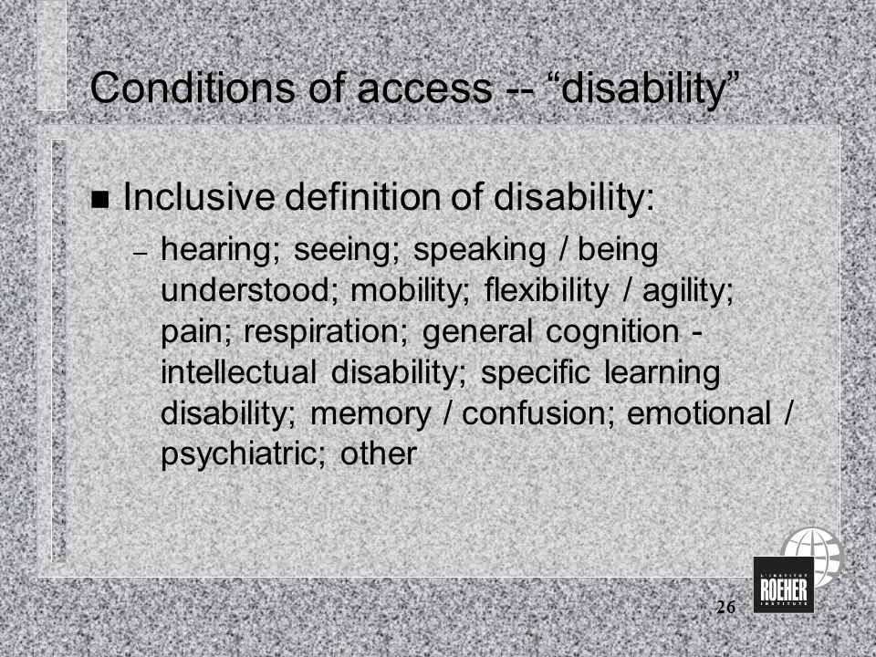 26 Conditions of access -- disability n Inclusive definition of disability: – hearing; seeing; speaking / being understood; mobility; flexibility / agility; pain; respiration; general cognition - intellectual disability; specific learning disability; memory / confusion; emotional / psychiatric; other