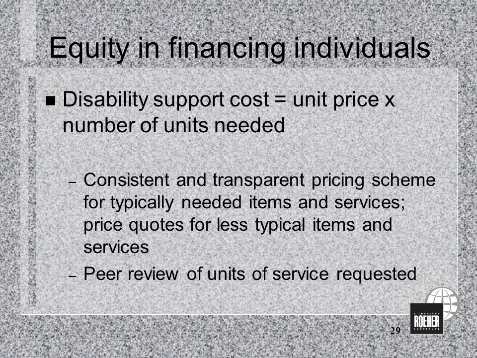 29 Equity in financing individuals n Disability support cost = unit price x number of units needed – Consistent and transparent pricing scheme for typically needed items and services; price quotes for less typical items and services – Peer review of units of service requested
