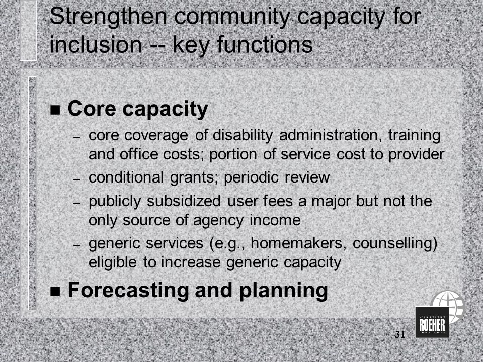 31 Strengthen community capacity for inclusion -- key functions n Core capacity – core coverage of disability administration, training and office costs; portion of service cost to provider – conditional grants; periodic review – publicly subsidized user fees a major but not the only source of agency income – generic services (e.g., homemakers, counselling) eligible to increase generic capacity n Forecasting and planning