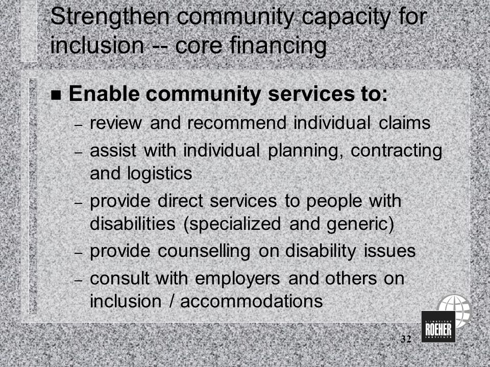 32 Strengthen community capacity for inclusion -- core financing n Enable community services to: – review and recommend individual claims – assist with individual planning, contracting and logistics – provide direct services to people with disabilities (specialized and generic) – provide counselling on disability issues – consult with employers and others on inclusion / accommodations