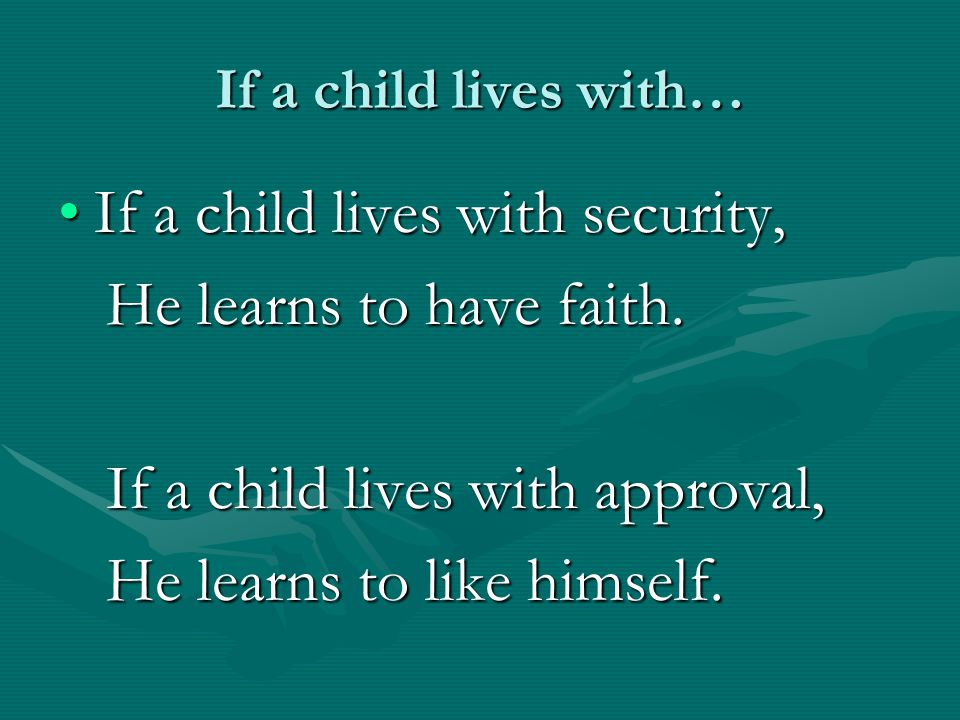 If a child lives with… If a child lives with acceptance andIf a child lives with acceptance and Friendship, Friendship, He learns to find love in the world.