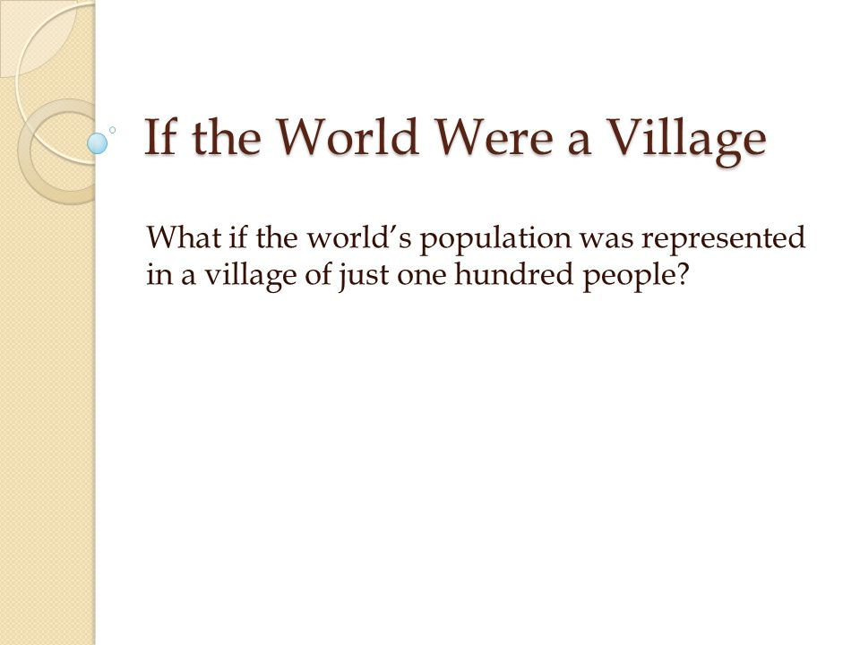 If the World Were a Village What if the world's population was represented in a village of just one hundred people