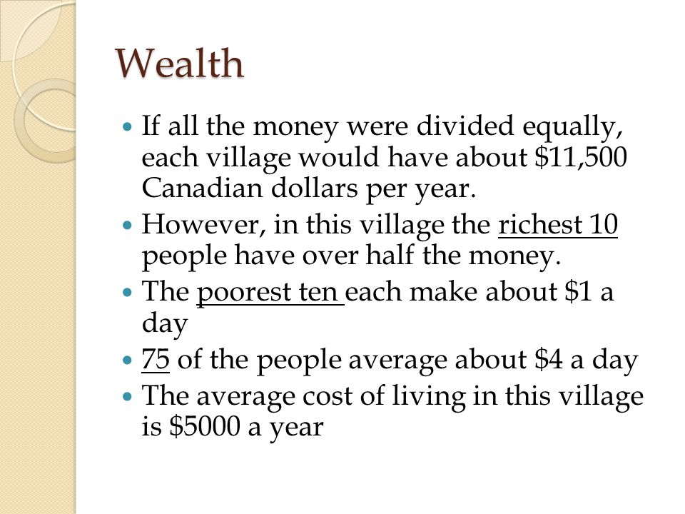 Wealth If all the money were divided equally, each village would have about $11,500 Canadian dollars per year.