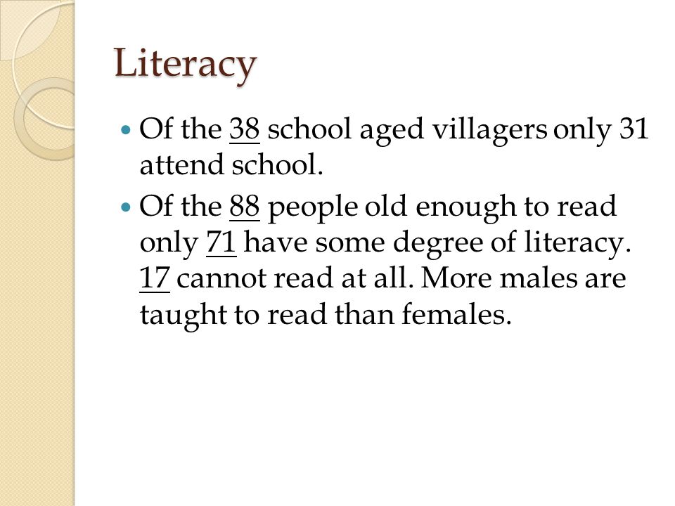Literacy Of the 38 school aged villagers only 31 attend school.