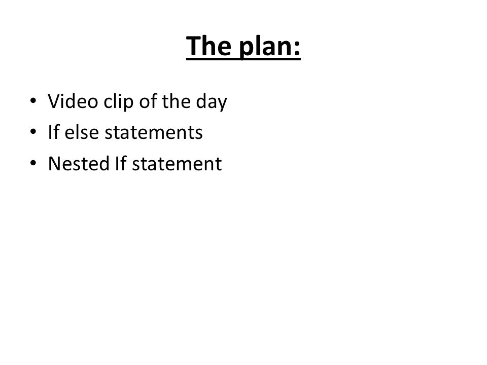 The plan: Video clip of the day If else statements Nested If statement