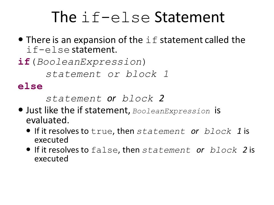 The if-else Statement There is an expansion of the if statement called the if-else statement. if(BooleanExpression) statement or block 1 else statemen