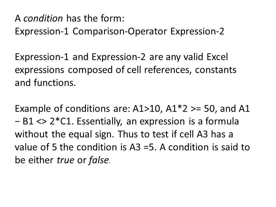 A condition has the form: Expression-1 Comparison-Operator Expression-2 Expression-1 and Expression-2 are any valid Excel expressions composed of cell references, constants and functions.