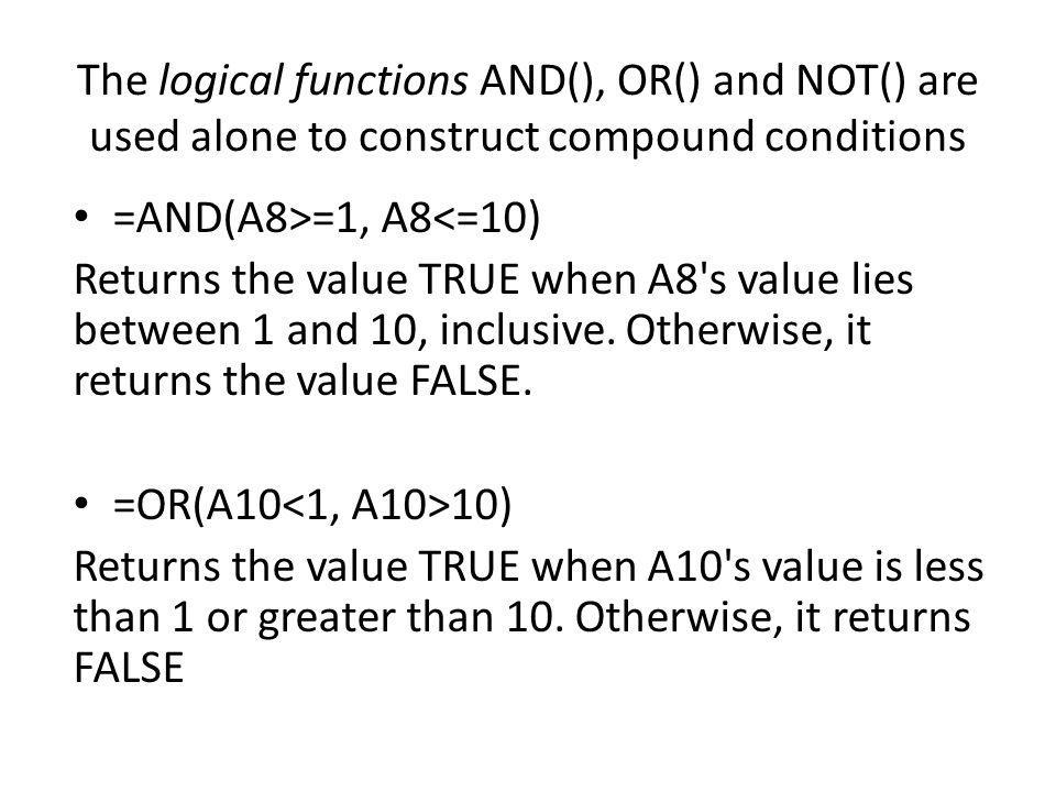 The logical functions AND(), OR() and NOT() are used alone to construct compound conditions =AND(A8>=1, A8<=10) Returns the value TRUE when A8 s value lies between 1 and 10, inclusive.