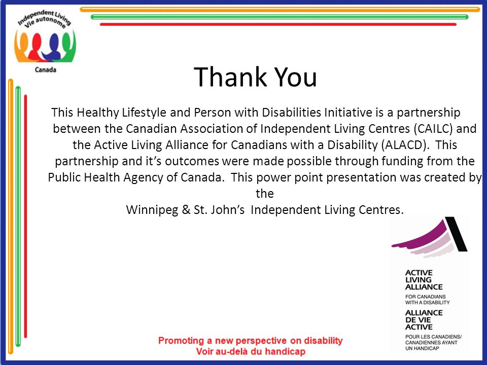 Thank You This Healthy Lifestyle and Person with Disabilities Initiative is a partnership between the Canadian Association of Independent Living Centres (CAILC) and the Active Living Alliance for Canadians with a Disability (ALACD).