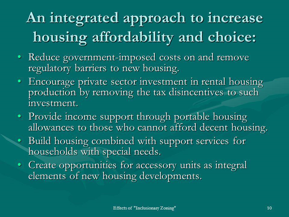 Effects of Inclusionary Zoning 10 An integrated approach to increase housing affordability and choice: Reduce government-imposed costs on and remove regulatory barriers to new housing.Reduce government-imposed costs on and remove regulatory barriers to new housing.
