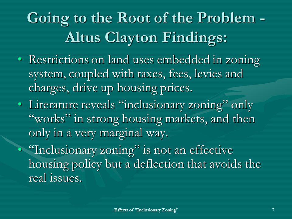Effects of Inclusionary Zoning 7 Going to the Root of the Problem - Altus Clayton Findings: Restrictions on land uses embedded in zoning system, coupled with taxes, fees, levies and charges, drive up housing prices.Restrictions on land uses embedded in zoning system, coupled with taxes, fees, levies and charges, drive up housing prices.