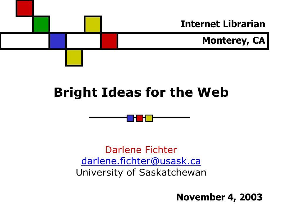 Bright Ideas for the Web Darlene Fichter darlene.fichter@usask.ca University of Saskatchewan Internet Librarian Monterey, CA November 4, 2003