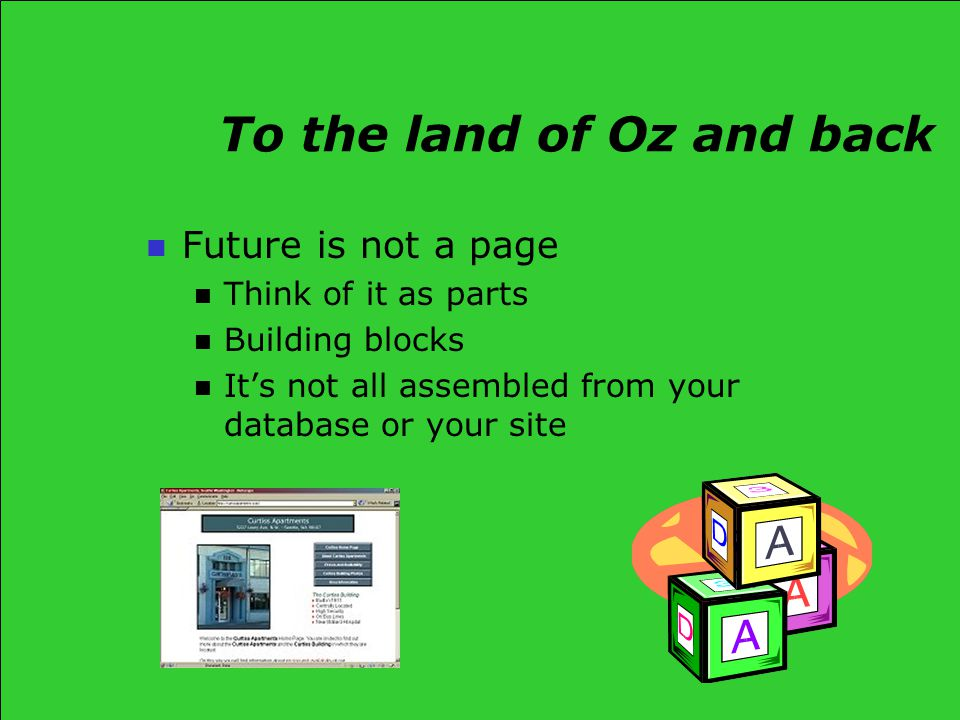 To the land of Oz and back Future is not a page Think of it as parts Building blocks It's not all assembled from your database or your site