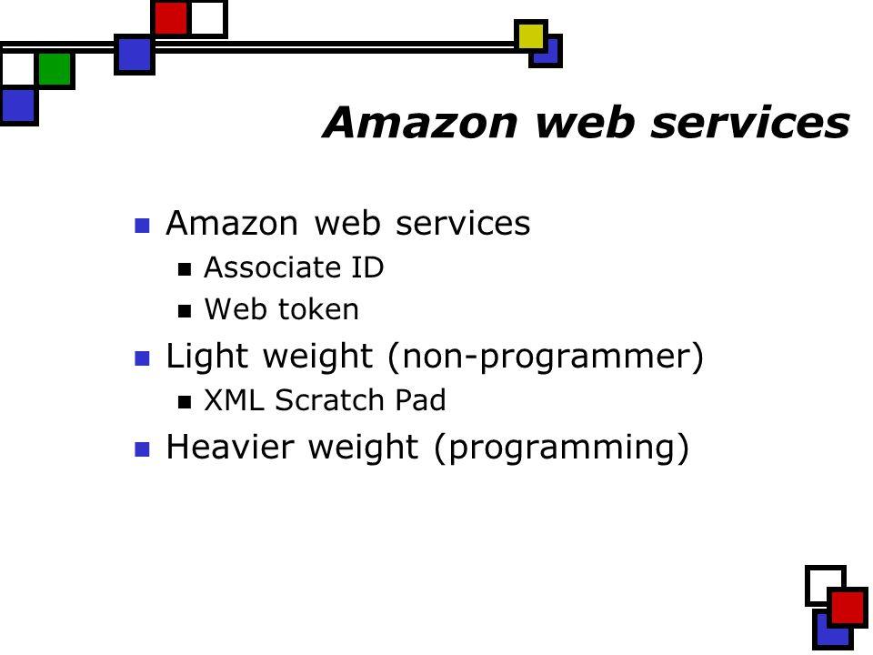 Amazon web services Associate ID Web token Light weight (non-programmer) XML Scratch Pad Heavier weight (programming)