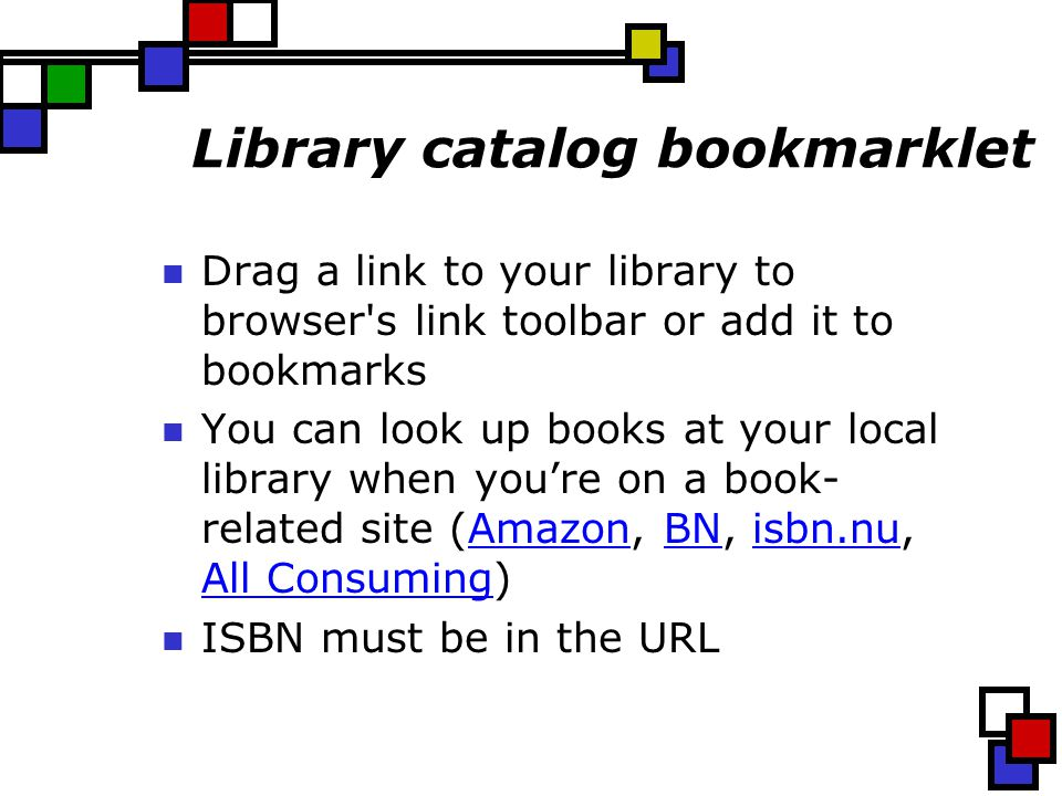 Library catalog bookmarklet Drag a link to your library to browser s link toolbar or add it to bookmarks You can look up books at your local library when you're on a book- related site (Amazon, BN, isbn.nu, All Consuming)AmazonBNisbn.nu All Consuming ISBN must be in the URL
