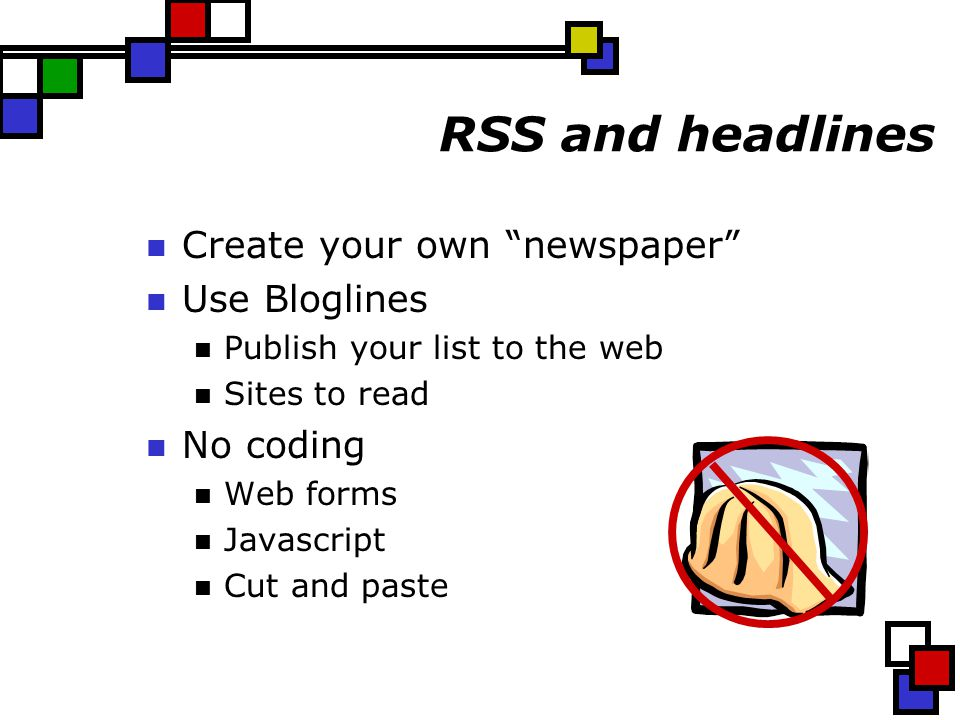 RSS and headlines Create your own newspaper Use Bloglines Publish your list to the web Sites to read No coding Web forms Javascript Cut and paste