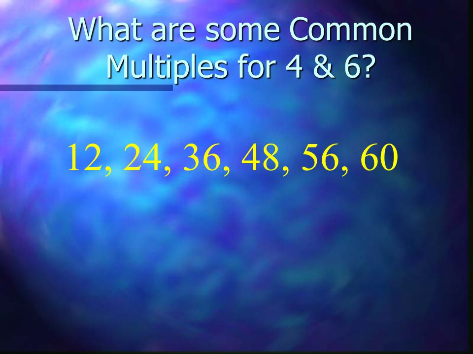What are some Common Multiples for 4 & 6? 12, 24, 36, 48, 56, 60