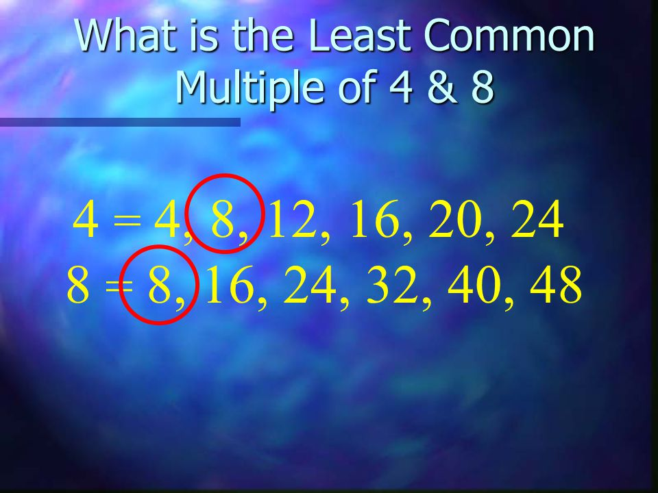 What is the Least Common Multiple of 4 & 8 8 = 8, 16, 24, 32, 40, 48 4 = 4, 8, 12, 16, 20, 24