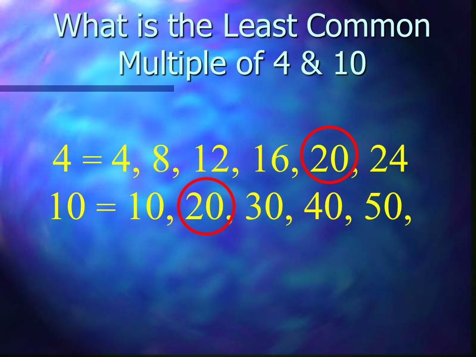 What is the Least Common Multiple of 4 & 10 10 = 10, 20, 30, 40, 50, 4 = 4, 8, 12, 16, 20, 24