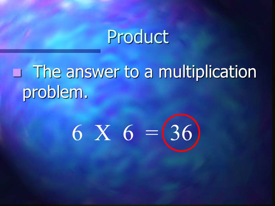 Product The answer to a multiplication problem. The answer to a multiplication problem. 6 X 6 = 36