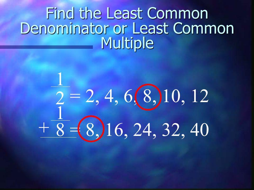 Find the Least Common Denominator or Least Common Multiple 1 = 2, 4, 6, 8, 10, 12 1 = 8, 16, 24, 32, 40 + 2 8