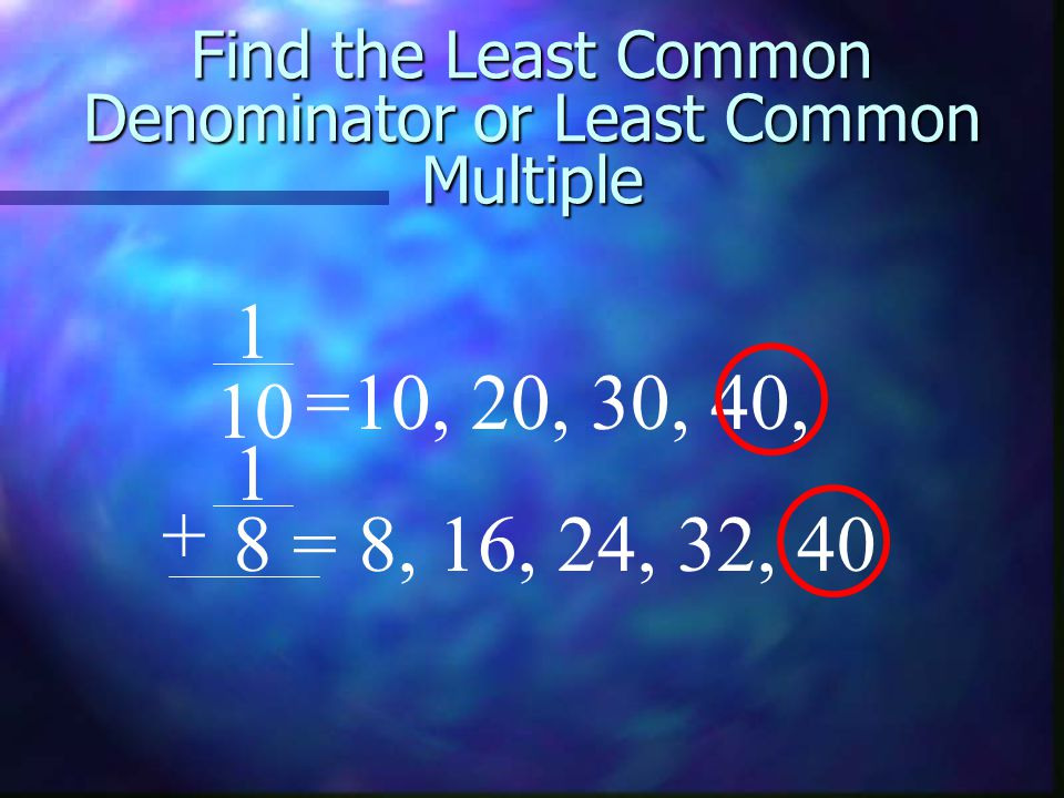 Find the Least Common Denominator or Least Common Multiple 1 =10, 20, 30, 40, 1 = 8, 16, 24, 32, 40 + 10 8
