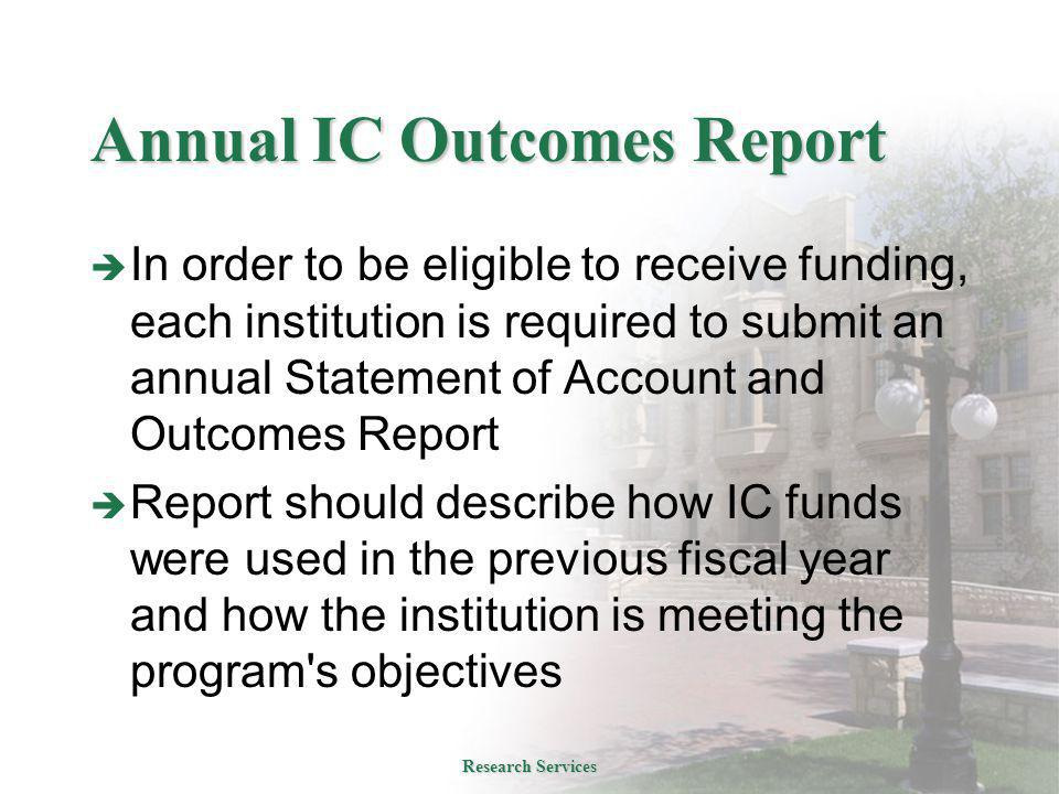 Annual IC Outcomes Report  In order to be eligible to receive funding, each institution is required to submit an annual Statement of Account and Outcomes Report  Report should describe how IC funds were used in the previous fiscal year and how the institution is meeting the program s objectives Research Services