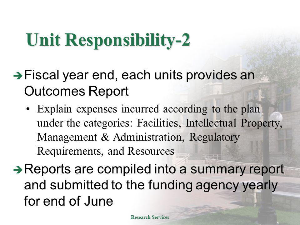 Unit Responsibility-2  Fiscal year end, each units provides an Outcomes Report Explain expenses incurred according to the plan under the categories: Facilities, Intellectual Property, Management & Administration, Regulatory Requirements, and Resources  Reports are compiled into a summary report and submitted to the funding agency yearly for end of June Research Services