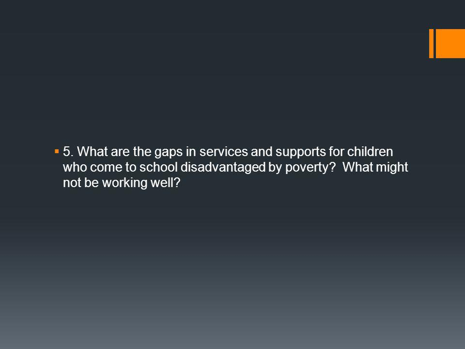  5. What are the gaps in services and supports for children who come to school disadvantaged by poverty? What might not be working well?