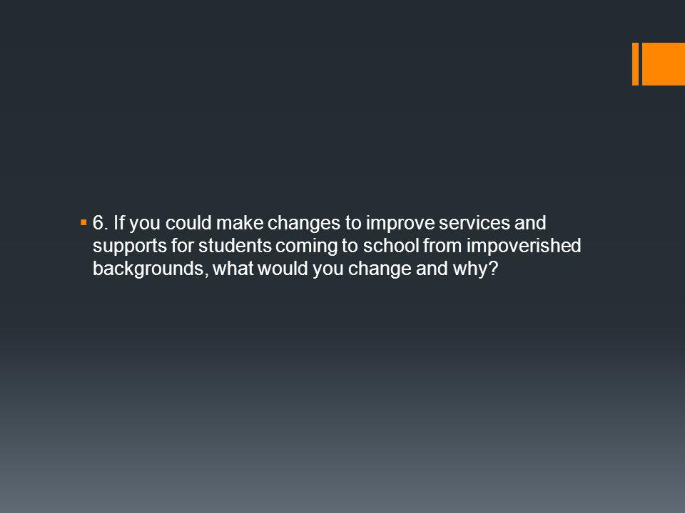  6. If you could make changes to improve services and supports for students coming to school from impoverished backgrounds, what would you change and