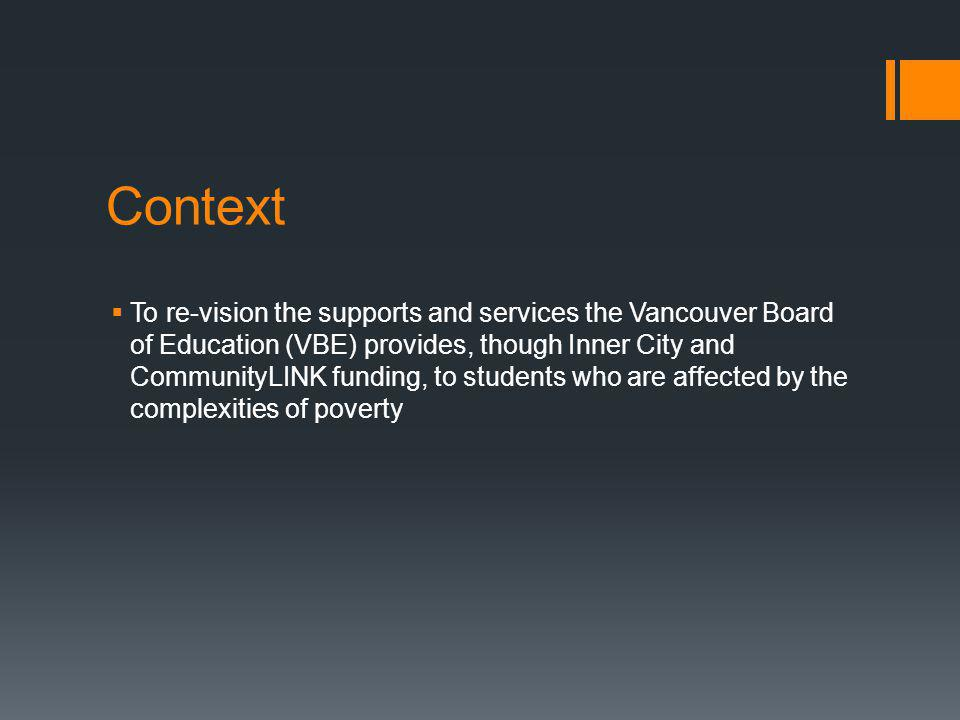 Context  To re-vision the supports and services the Vancouver Board of Education (VBE) provides, though Inner City and CommunityLINK funding, to students who are affected by the complexities of poverty