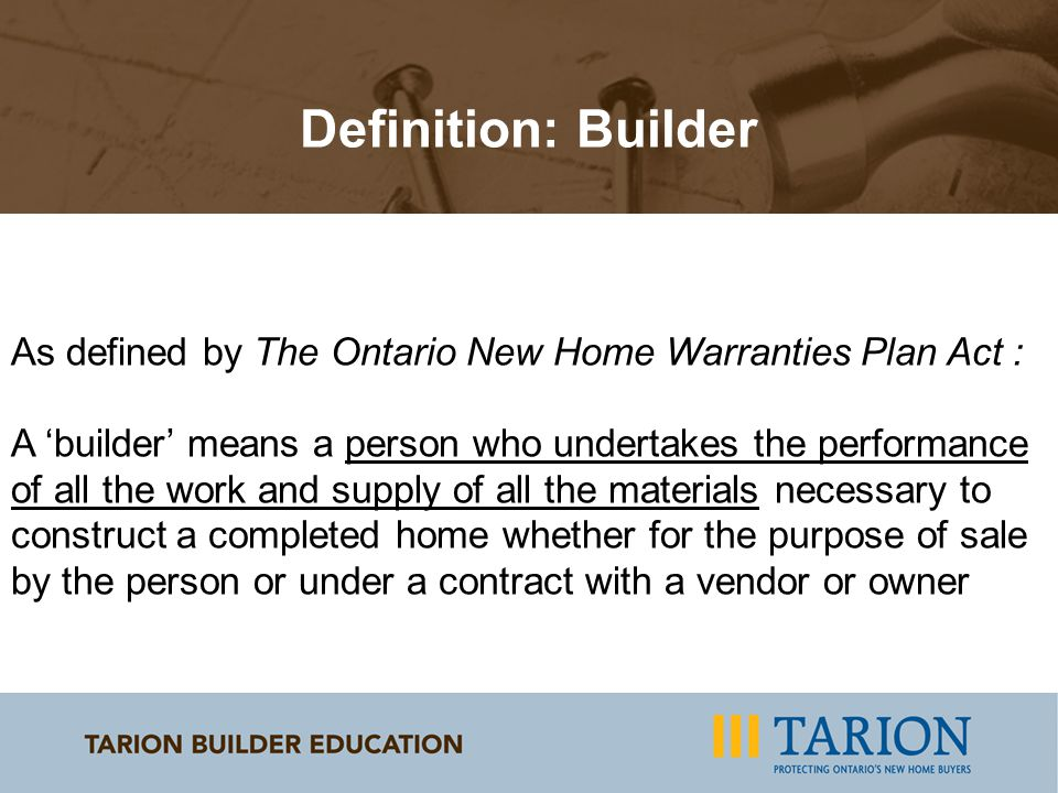 As defined by The Ontario New Home Warranties Plan Act : A 'builder' means a person who undertakes the performance of all the work and supply of all the materials necessary to construct a completed home whether for the purpose of sale by the person or under a contract with a vendor or owner Definition: Builder