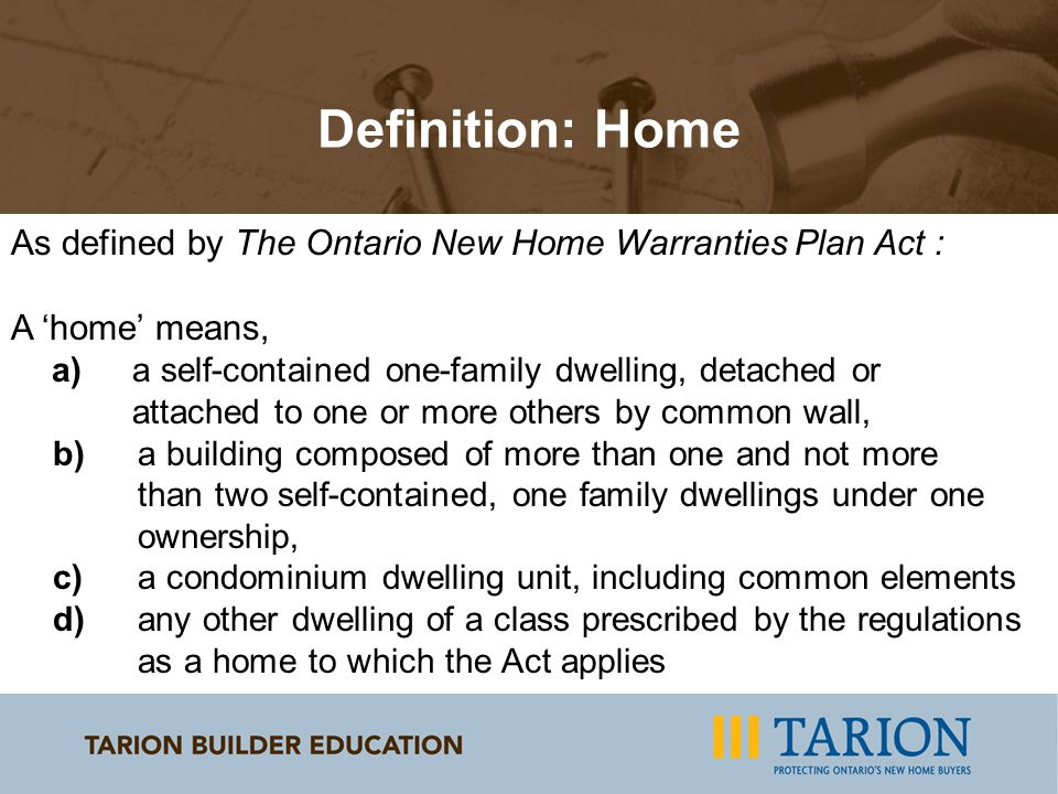 As defined by The Ontario New Home Warranties Plan Act : A 'home' means, a) a self-contained one-family dwelling, detached or attached to one or more others by common wall, b) a building composed of more than one and not more than two self-contained, one family dwellings under one ownership, c) a condominium dwelling unit, including common elements d) any other dwelling of a class prescribed by the regulations as a home to which the Act applies Definition: Home